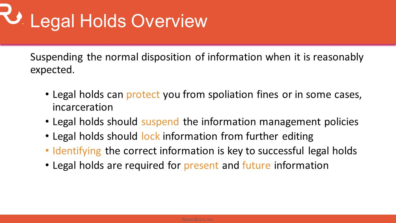 Legal Holds Overview Suspending the normal disposition of information when it is reasonably expected.