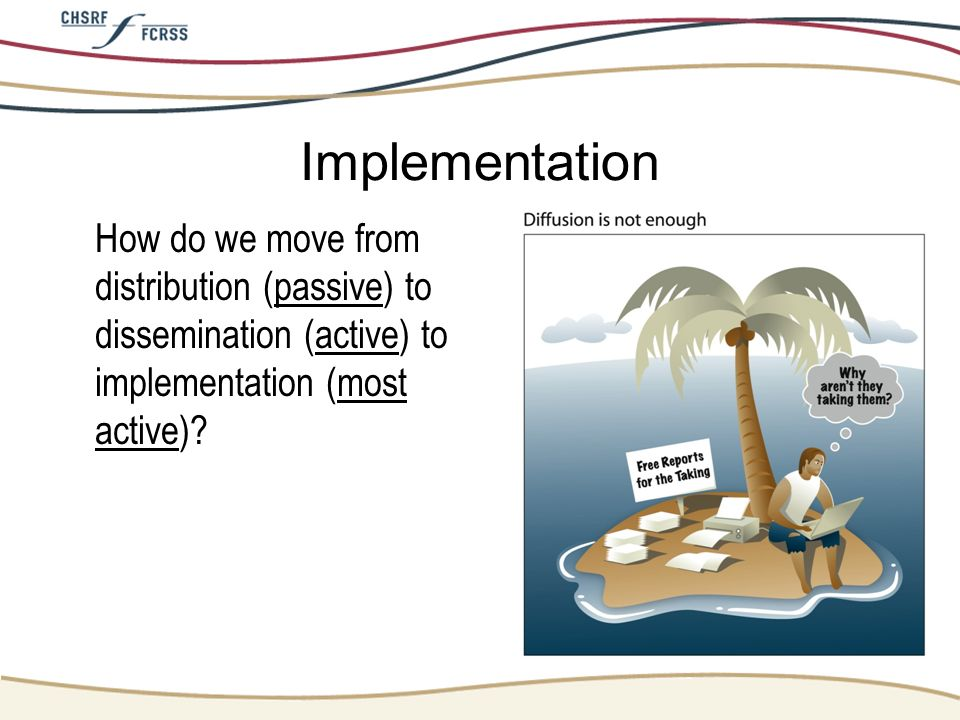 Implementation How do we move from distribution (passive) to dissemination (active) to implementation (most active)