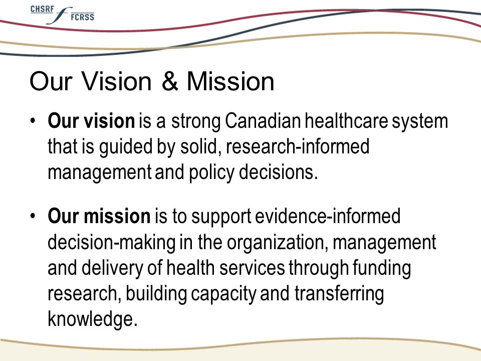 Our Vision & Mission Our vision is a strong Canadian healthcare system that is guided by solid, research-informed management and policy decisions.