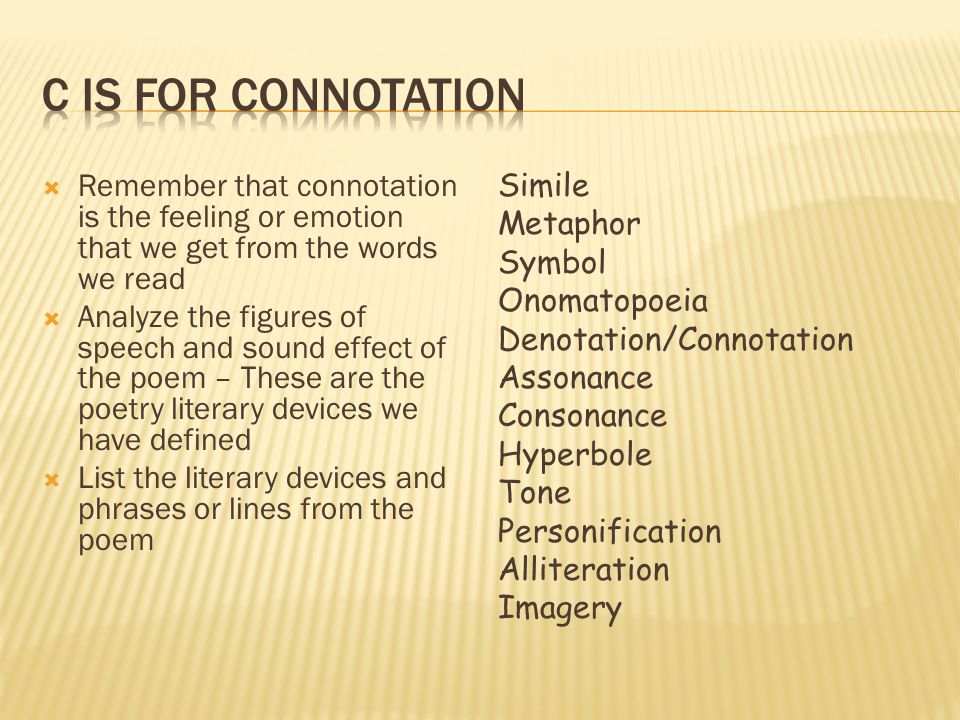C is for Connotation Remember that connotation is the feeling or emotion that we get from the words we read.