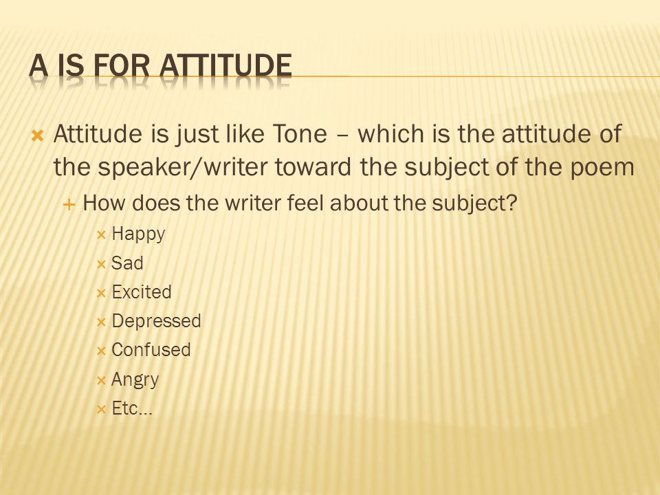 A is for Attitude Attitude is just like Tone – which is the attitude of the speaker/writer toward the subject of the poem.