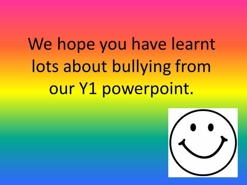 We hope you have learnt lots about bullying from our Y1 powerpoint.