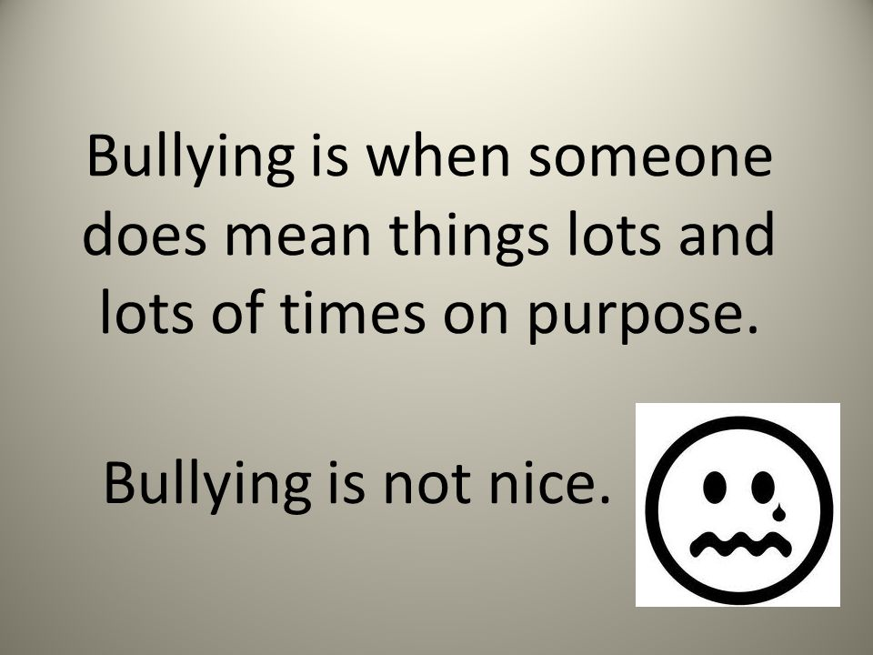 Bullying is when someone does mean things lots and lots of times on purpose.