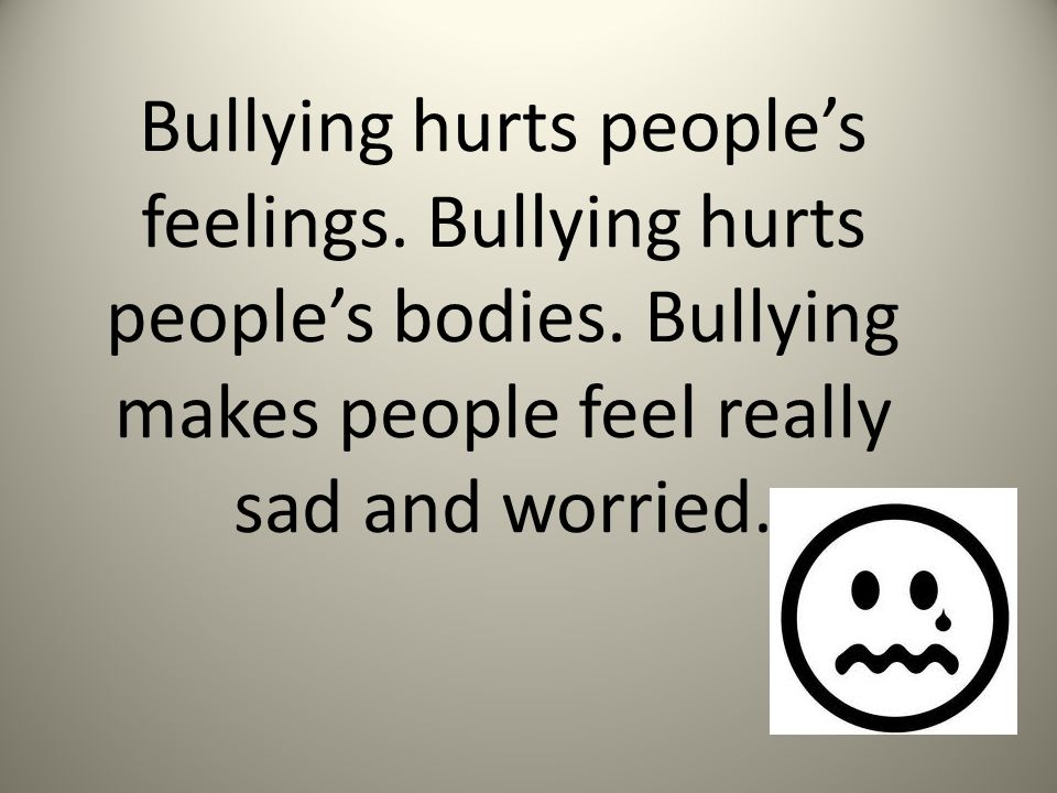 Bullying hurts people's feelings. Bullying hurts people's bodies