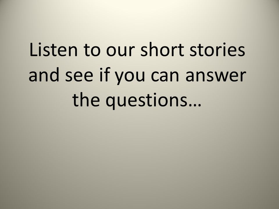 Listen to our short stories and see if you can answer the questions…