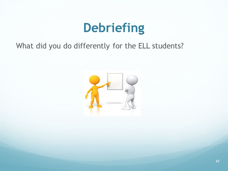 Debriefing What did you do differently for the ELL students