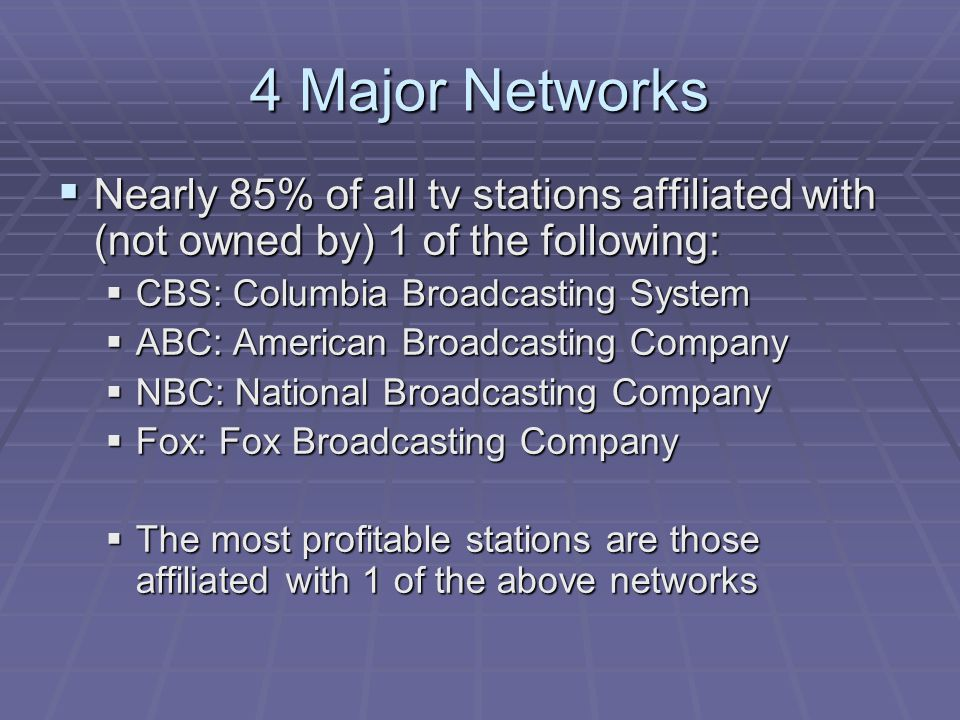 4 Major Networks Nearly 85% of all tv stations affiliated with (not owned by) 1 of the following: CBS: Columbia Broadcasting System.