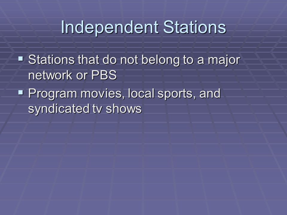 Independent Stations Stations that do not belong to a major network or PBS.