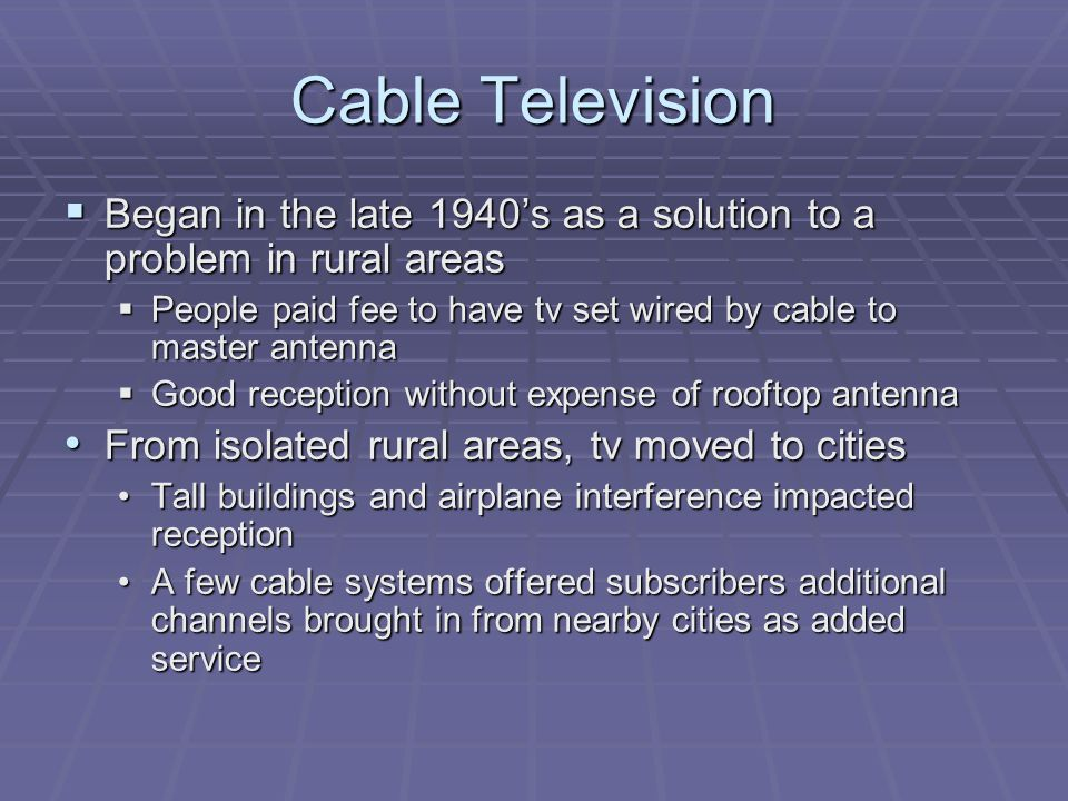 Cable Television Began in the late 1940's as a solution to a problem in rural areas. People paid fee to have tv set wired by cable to master antenna.