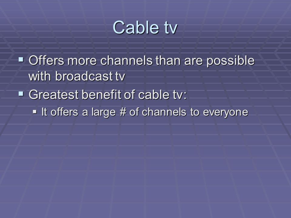 Cable tv Offers more channels than are possible with broadcast tv