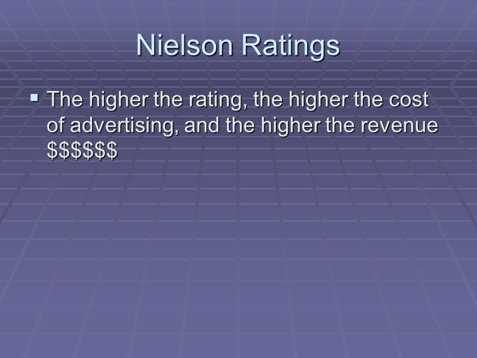 Nielson Ratings The higher the rating, the higher the cost of advertising, and the higher the revenue $$$$$$