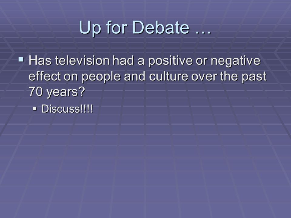 Up for Debate … Has television had a positive or negative effect on people and culture over the past 70 years