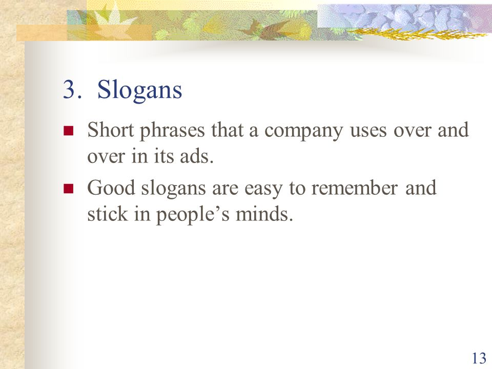 3. Slogans Short phrases that a company uses over and over in its ads.
