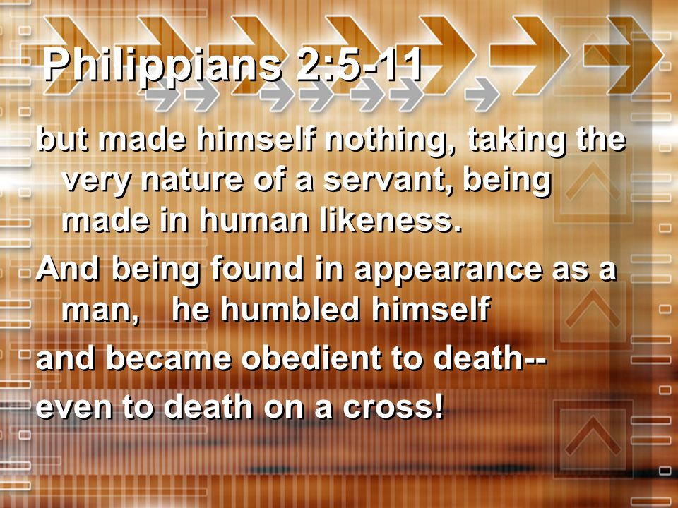 Philippians 2:5-11 but made himself nothing, taking the very nature of a servant, being made in human likeness.