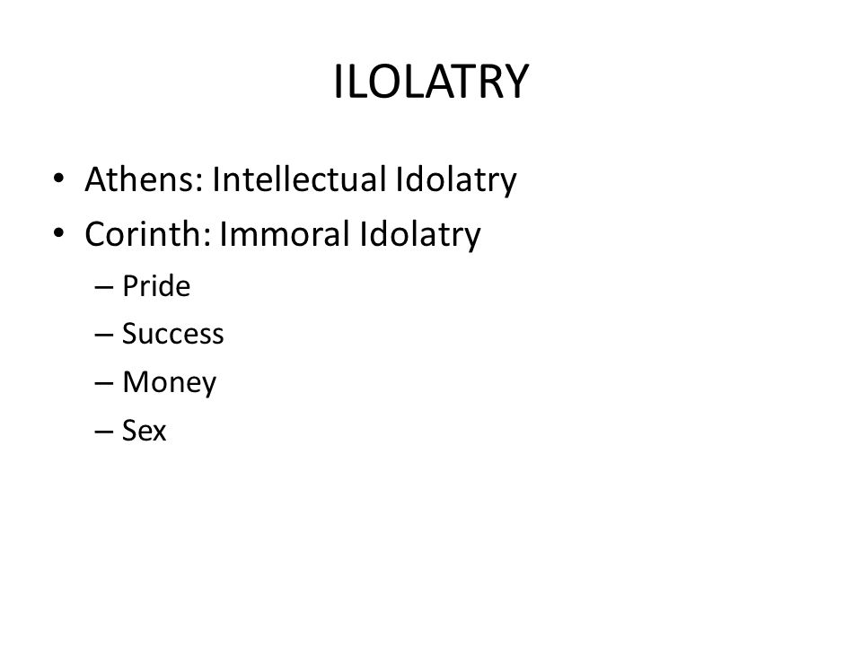 ILOLATRY Athens: Intellectual Idolatry Corinth: Immoral Idolatry Pride
