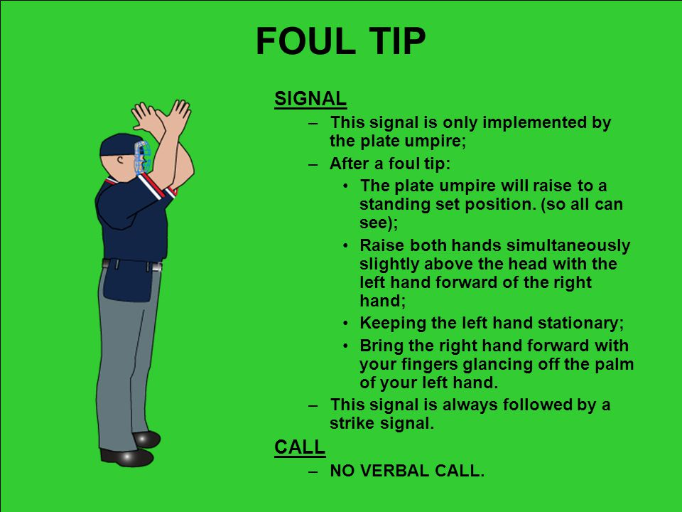 FOUL TIP SIGNAL. This signal is only implemented by the plate umpire; After a foul tip: