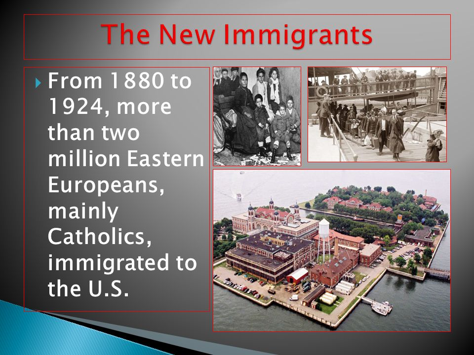 The New Immigrants From 1880 to 1924, more than two million Eastern Europeans, mainly Catholics, immigrated to the U.S.
