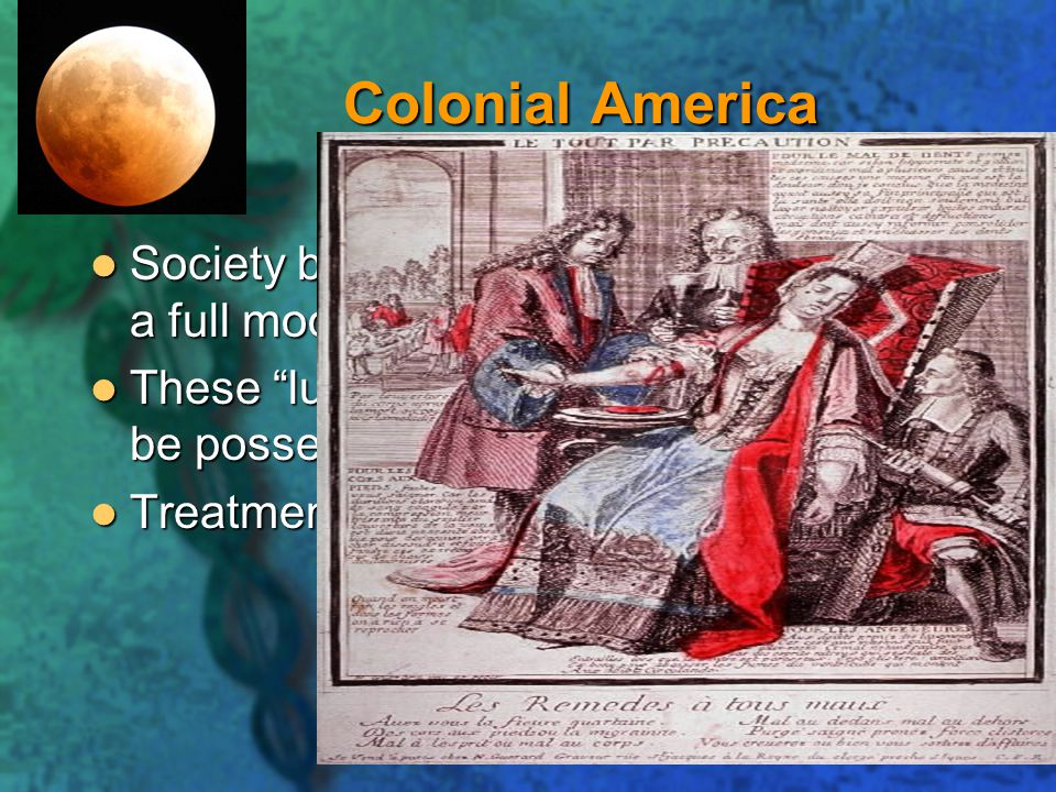 Colonial America Society believed insanity was caused by a full moon at the time of a baby's birth.