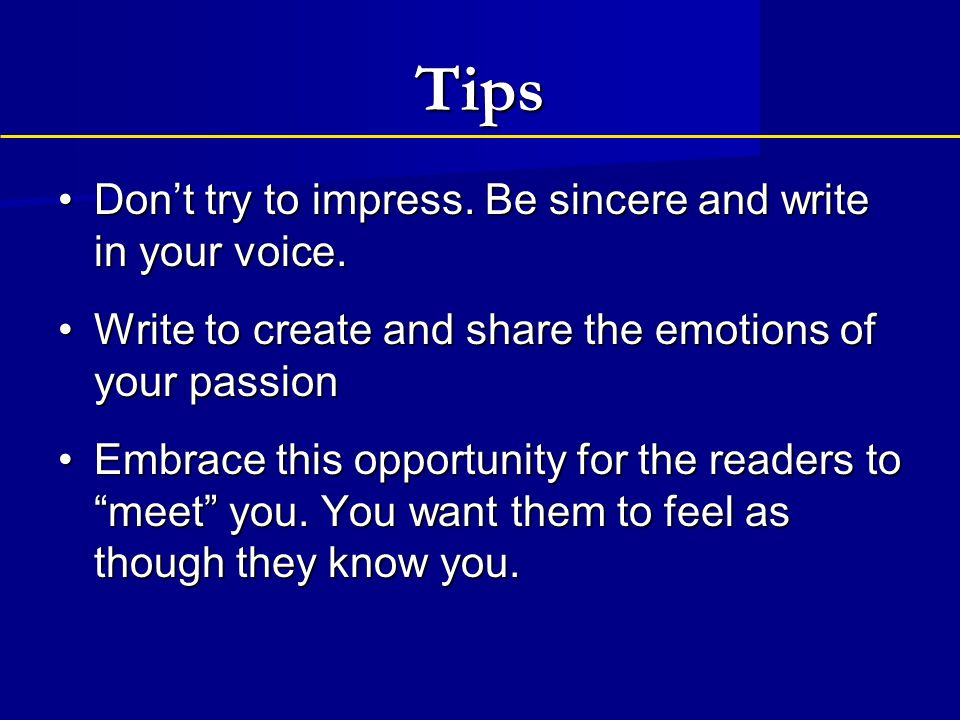 Tips Don't try to impress. Be sincere and write in your voice.