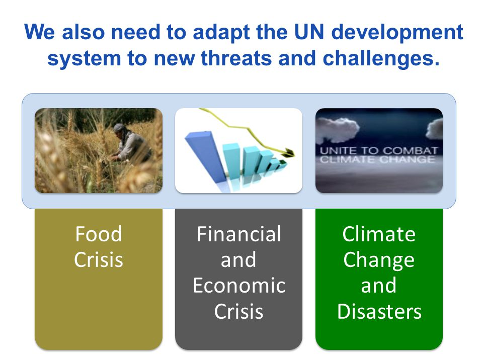 We also need to adapt the UN development system to new threats and challenges.
