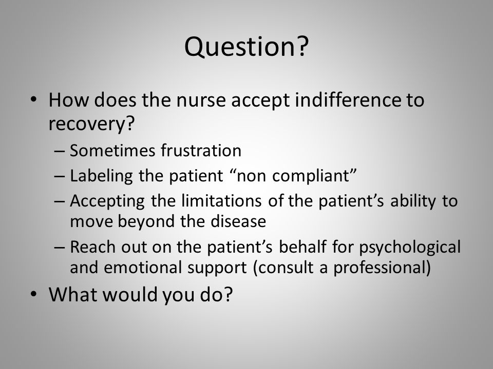 Question How does the nurse accept indifference to recovery