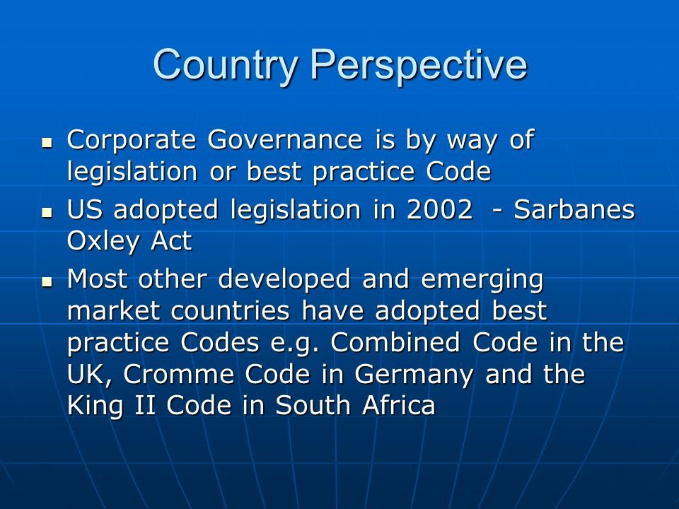 Country Perspective Corporate Governance is by way of legislation or best practice Code. US adopted legislation in 2002 - Sarbanes Oxley Act.