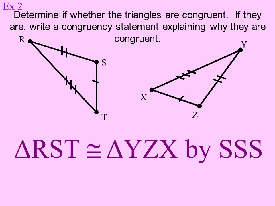 Ex 2 Determine if whether the triangles are congruent. If they are, write a congruency statement explaining why they are congruent.