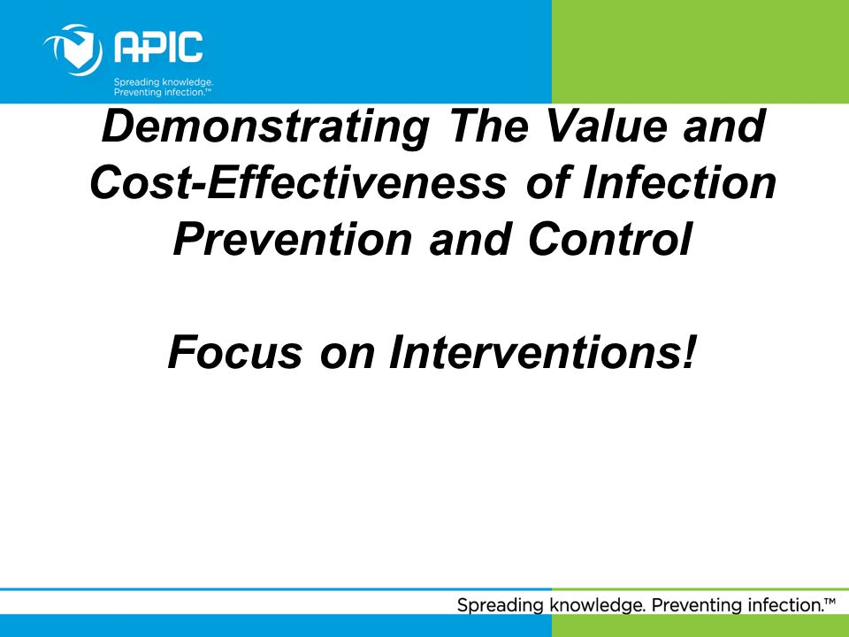 Demonstrating The Value and Cost-Effectiveness of Infection Prevention and Control Focus on Interventions!