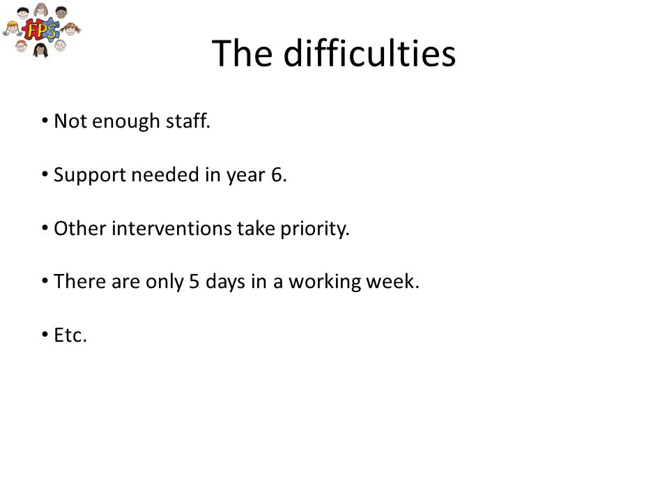 The difficulties Not enough staff. Support needed in year 6.