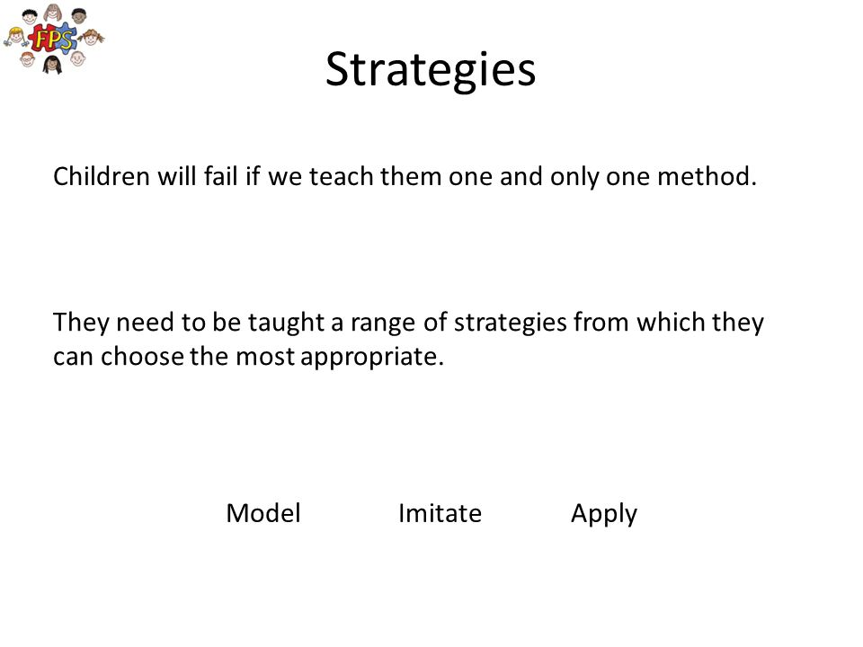 Strategies Children will fail if we teach them one and only one method.