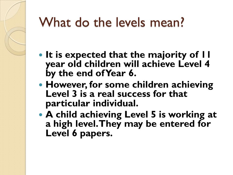 What do the levels mean It is expected that the majority of 11 year old children will achieve Level 4 by the end of Year 6.