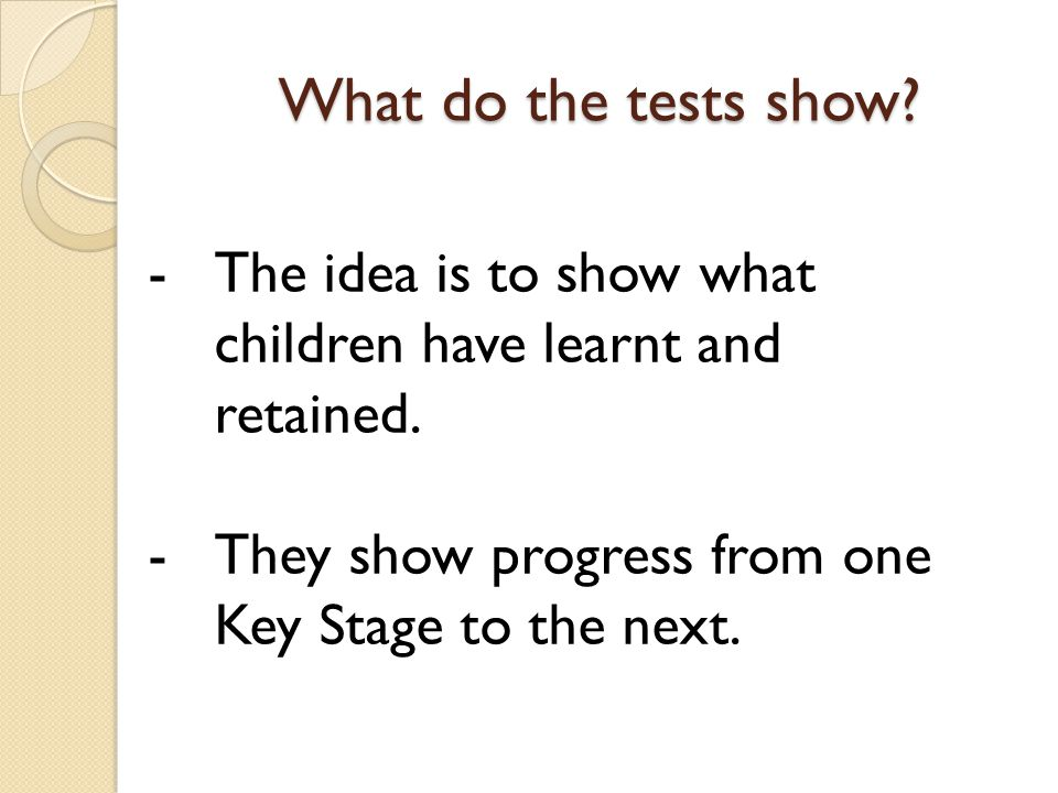 What do the tests show. The idea is to show what children have learnt and retained.
