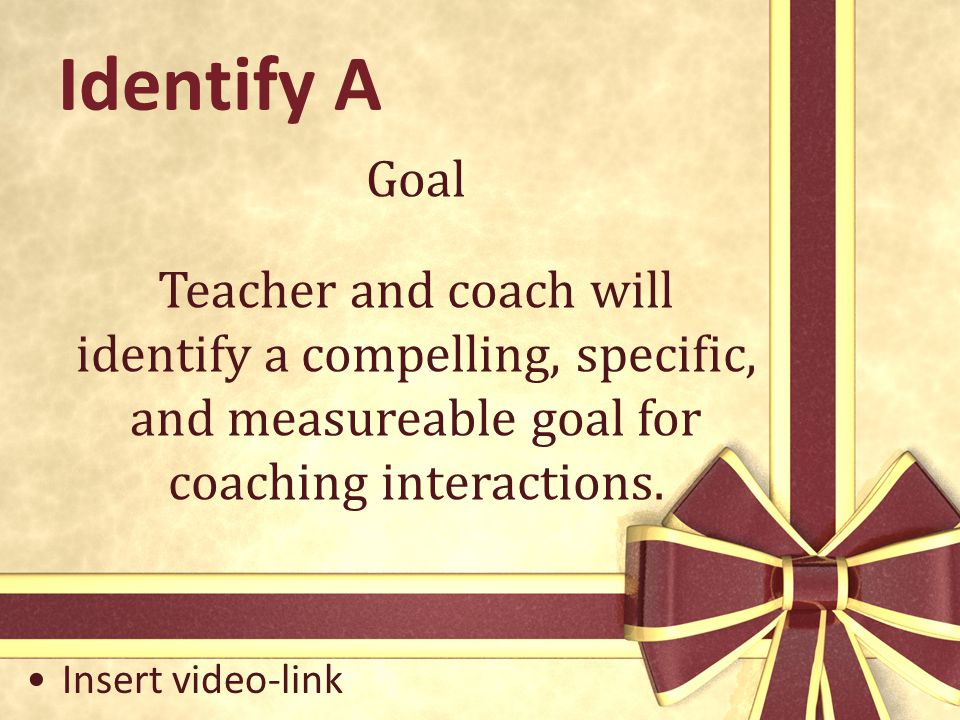 Identify A Goal. Teacher and coach will identify a compelling, specific, and measureable goal for coaching interactions.