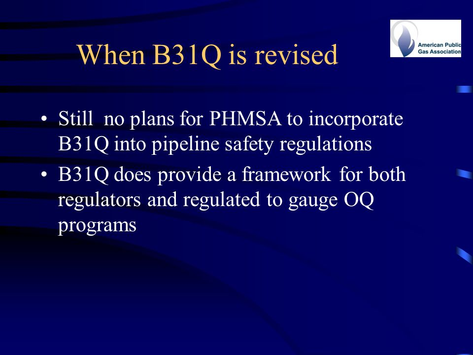 When B31Q is revised Still no plans for PHMSA to incorporate B31Q into pipeline safety regulations.
