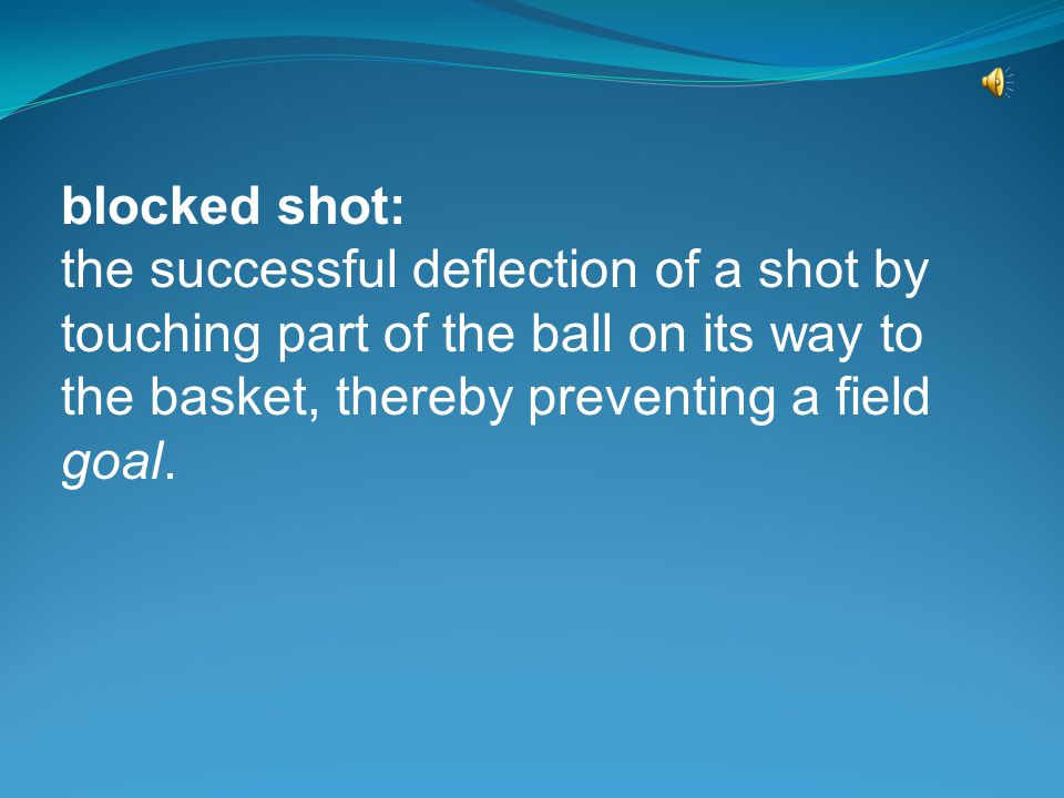 blocked shot: the successful deflection of a shot by touching part of the ball on its way to the basket, thereby preventing a field goal.
