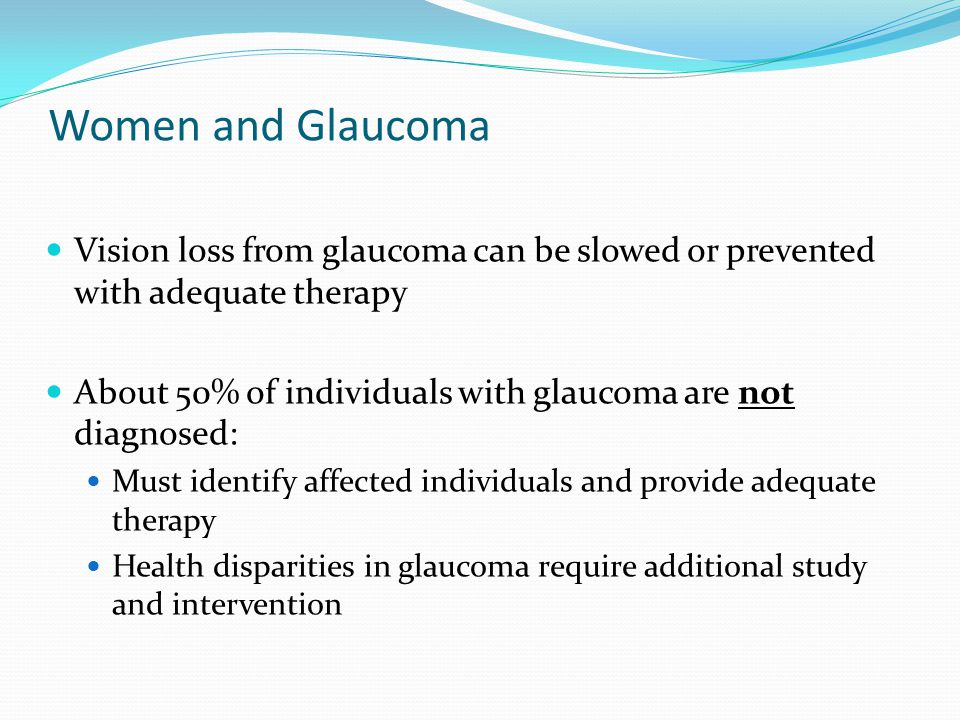 Women and Glaucoma Vision loss from glaucoma can be slowed or prevented with adequate therapy.