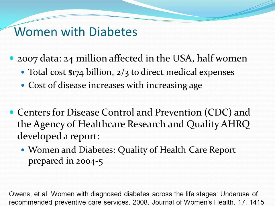 Women with Diabetes 2007 data: 24 million affected in the USA, half women. Total cost $174 billion, 2/3 to direct medical expenses.