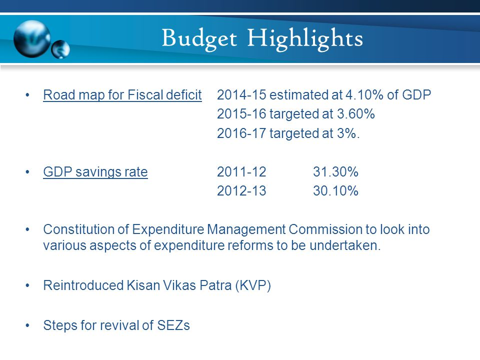 Budget Highlights Road map for Fiscal deficit 2014-15 estimated at 4.10% of GDP. 2015-16 targeted at 3.60%