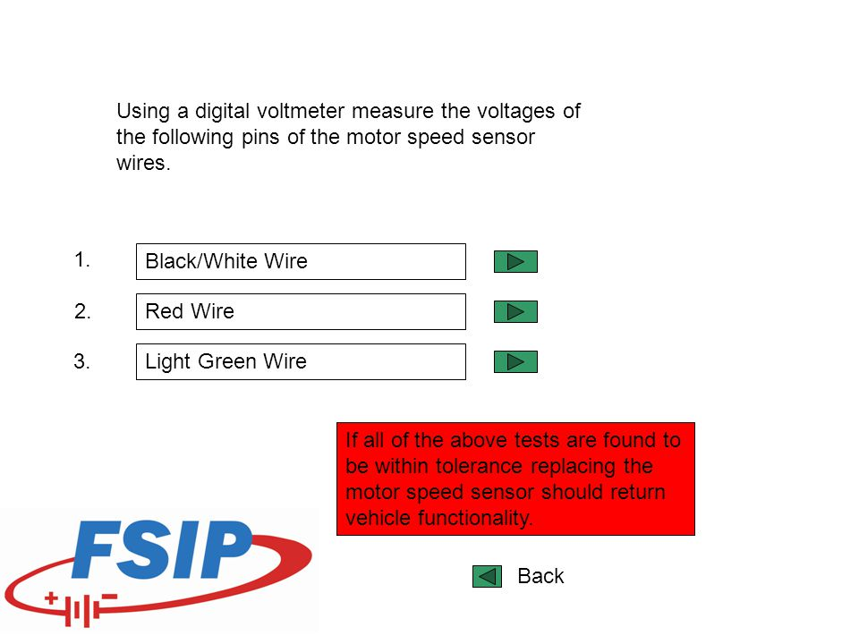 Using a digital voltmeter measure the voltages of the following pins of the motor speed sensor wires.