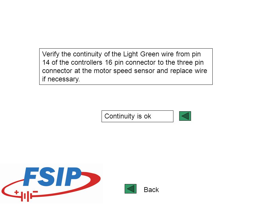 Verify the continuity of the Light Green wire from pin 14 of the controllers 16 pin connector to the three pin connector at the motor speed sensor and replace wire if necessary.