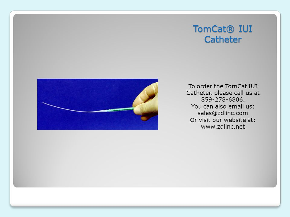 TomCat® IUI Catheter To order the TomCat IUI Catheter, please call us at 859-278-6806. You can also email us: