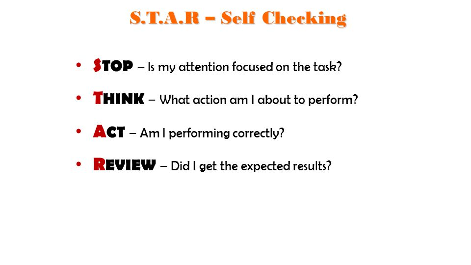 S.T.A.R – Self Checking STOP – Is my attention focused on the task THINK – What action am I about to perform