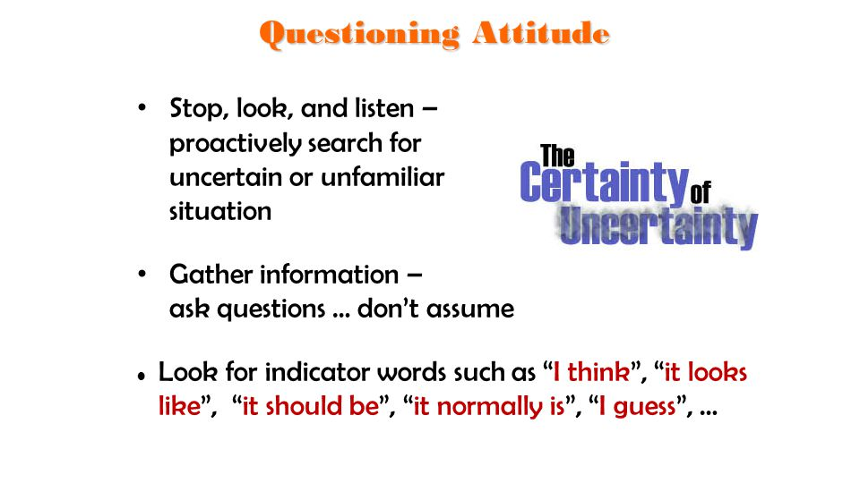 Questioning Attitude Stop, look, and listen – proactively search for uncertain or unfamiliar situation.
