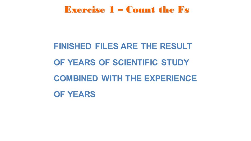 Exercise 1 – Count the Fs FINISHED FILES ARE THE RESULT OF YEARS OF SCIENTIFIC STUDY COMBINED WITH THE EXPERIENCE OF YEARS.