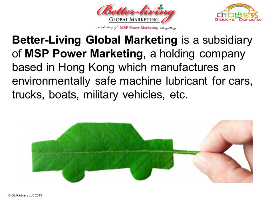 Better-Living Global Marketing is a subsidiary of MSP Power Marketing, a holding company based in Hong Kong which manufactures an environmentally safe machine lubricant for cars, trucks, boats, military vehicles, etc.