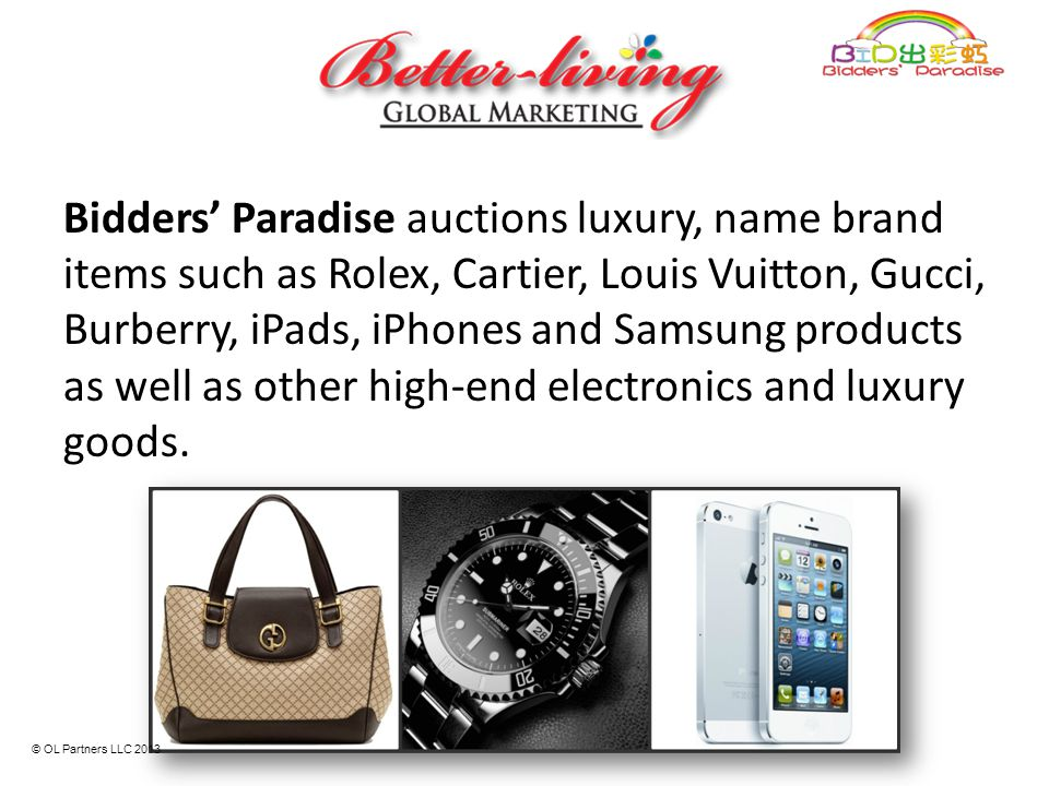 Bidders' Paradise auctions luxury, name brand items such as Rolex, Cartier, Louis Vuitton, Gucci, Burberry, iPads, iPhones and Samsung products as well as other high-end electronics and luxury goods.