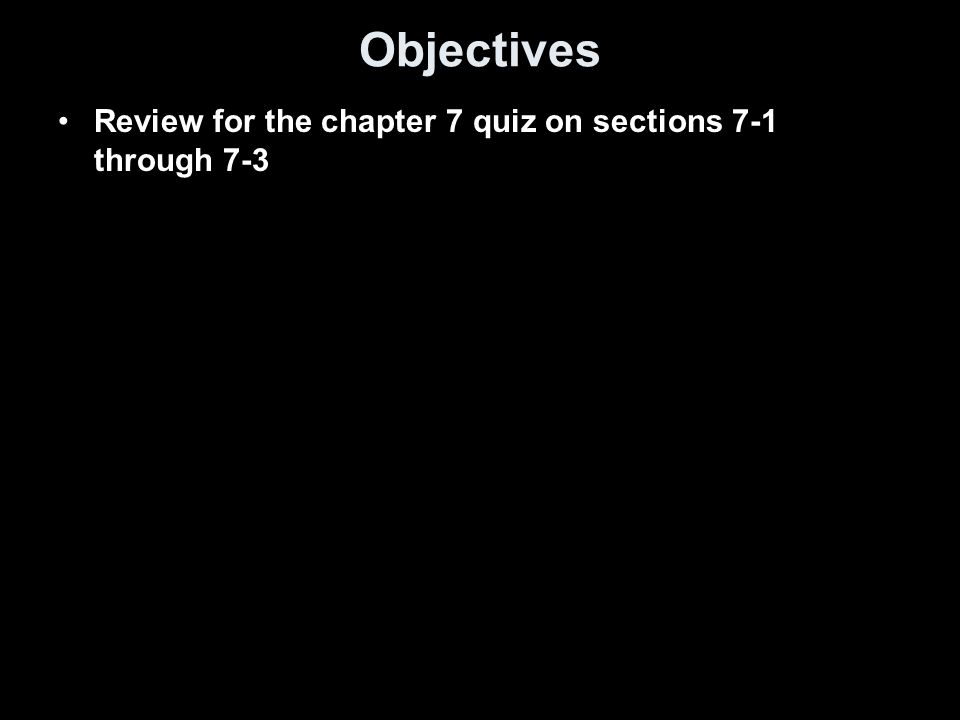 Objectives Review for the chapter 7 quiz on sections 7-1 through 7-3