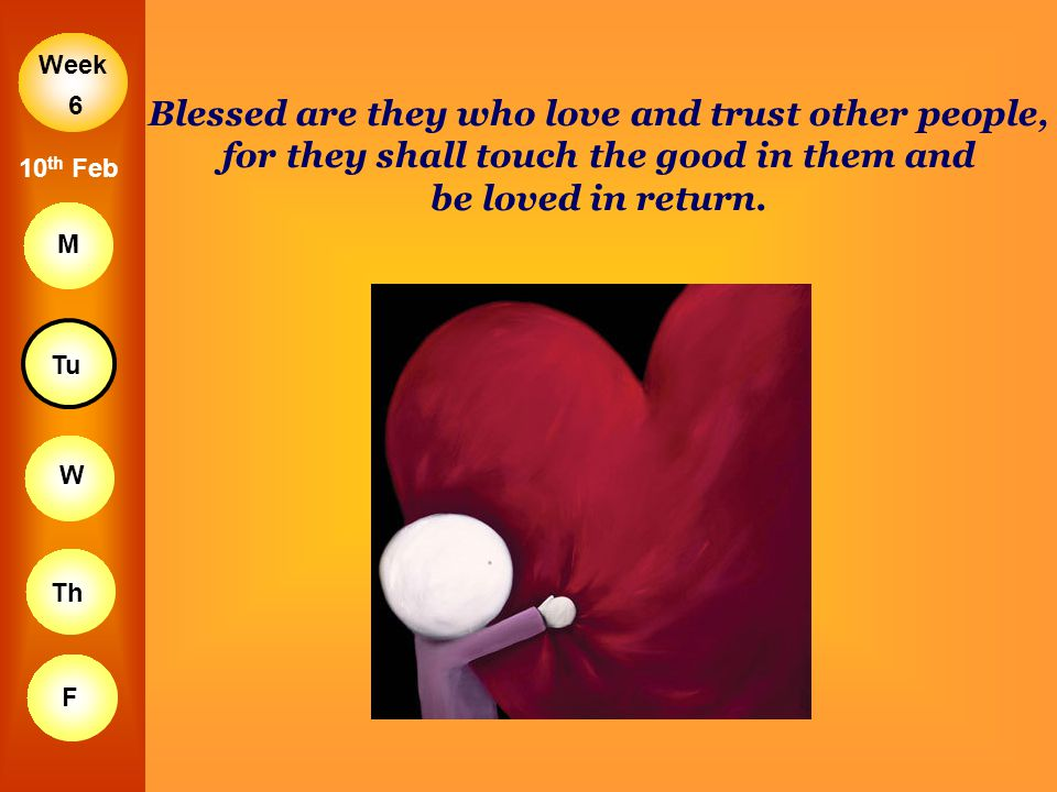 6 Blessed are they who love and trust other people, for they shall touch the good in them and be loved in return.