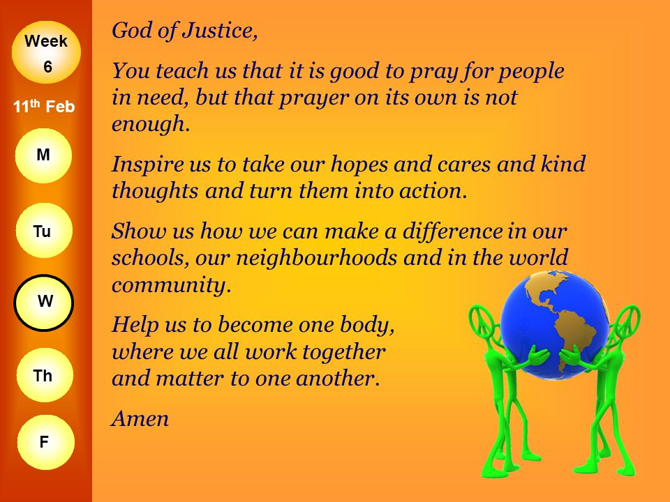 God of Justice, You teach us that it is good to pray for people in need, but that prayer on its own is not enough.