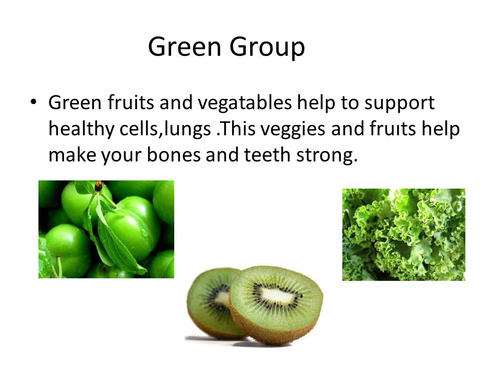 Green Group Green fruits and vegatables help to support healthy cells,lungs .This veggies and fruıts help make your bones and teeth strong.